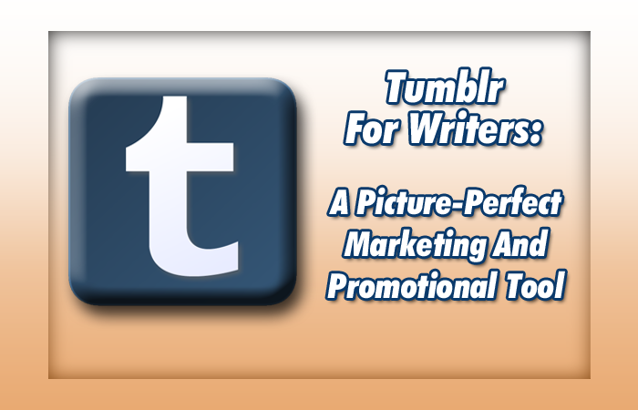 Tumblr For Writers: A Picture-Perfect Marketing And Promotional Tool