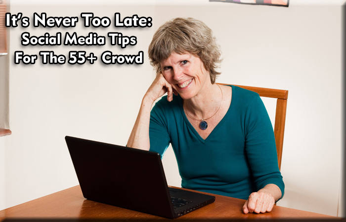 It's Never Too Late: Social Media Tips For The 55+ Crowd