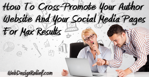 How To Cross-Promote Your Author Website And Your Social Media Pages For Max Results