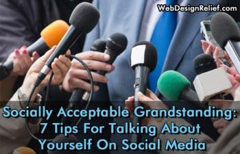 Socially Acceptable Grandstanding: 7 Tips For Talking About Yourself On Social Media