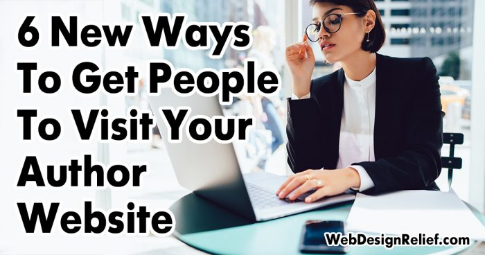 6 New Ways To Get People To Visit Your Author Website | Web Design Relief