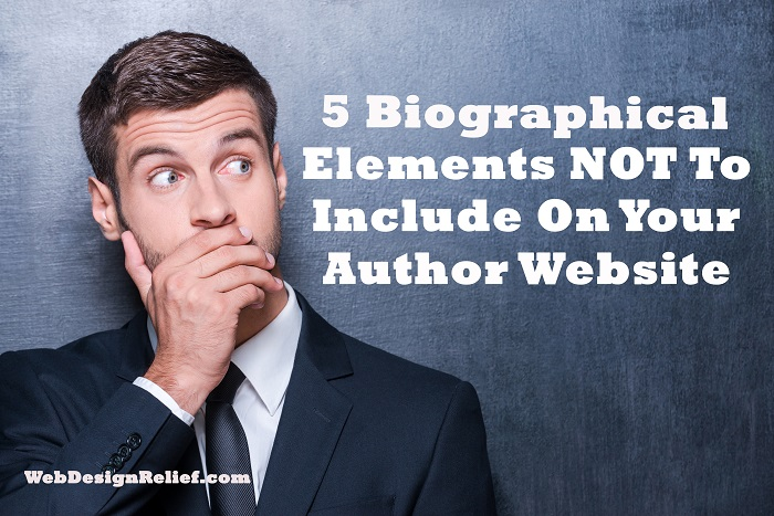 5 Biographical Elements NOT To Include On Your Author Website | Web Design Relief