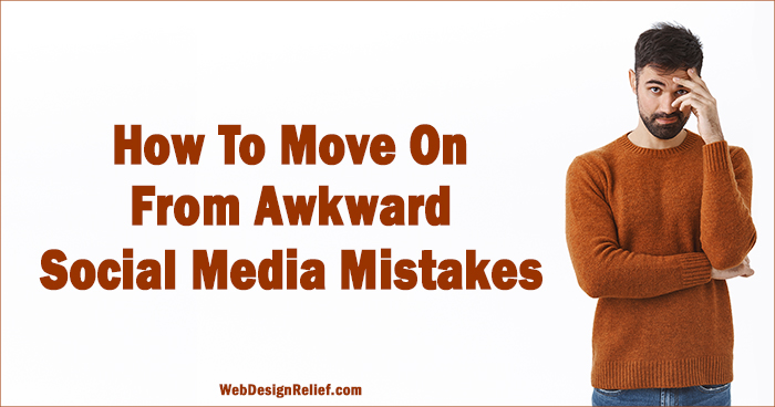 How To Move On From Awkward Social Media Mistakes | Web Design Relief