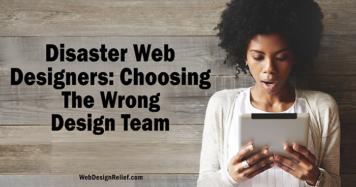 Disaster Web Designers: Choosing The Wrong Design Team | Web Design Relief