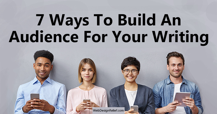 7 Ways To Build An Audience For Your Writing | Web Design Relief